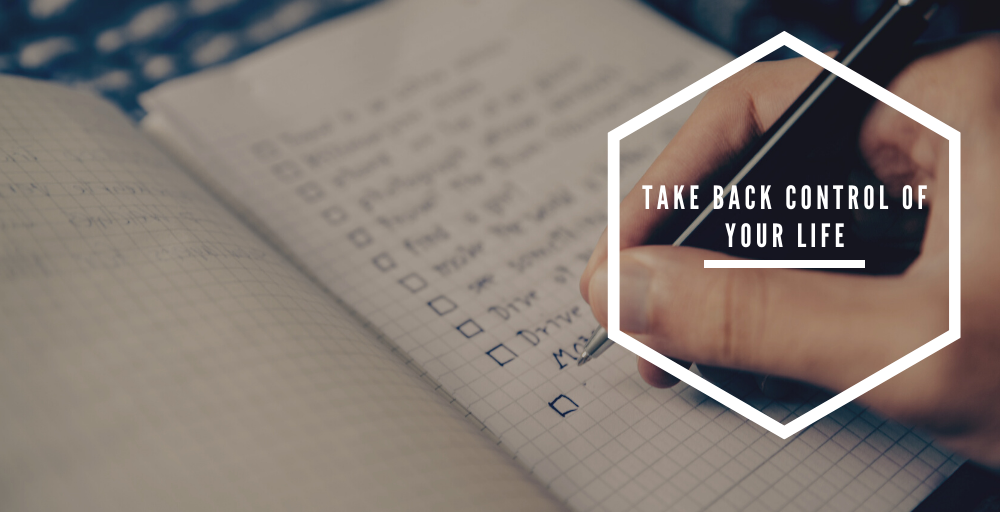 The First 10 Steps to take back Control of your Life
